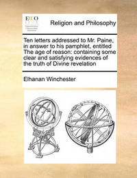 Ten Letters Addressed to Mr. Paine, in Answer to His Pamphlet, Entitled the Age of Reason by Elhanan Winchester