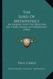 The Surd of Metaphysics: An Inquiry Into the Question Are There Things-In-Themselves? (1903) by Dr Paul Carus