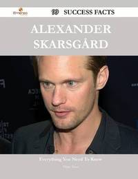 Alexander Skarsgard 99 Success Facts - Everything You Need to Know about Alexander Skarsgard by Diane Kent