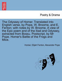 The Odyssey of Homer. Translated Into English Verse, by Pope, W. Broome, and E. Fenton; With Notes by W. Broome. a View Epic Poem and of the Iliad and Odyssey, Extracted from Bossu. PostScript, by MR Pope. Homer's Battle of the Frogs and Mice. Vol. III. by Homer