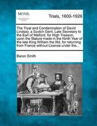 The Tryal and Condemnation of David Lindsay, a Scotch Gent, Late Secretary to the Earl of Melford, for High Treason, Upon the Stature Made in the Ninth Year of the Late King William the IIID, for Returning from France Without License Under The... by Baron Smith