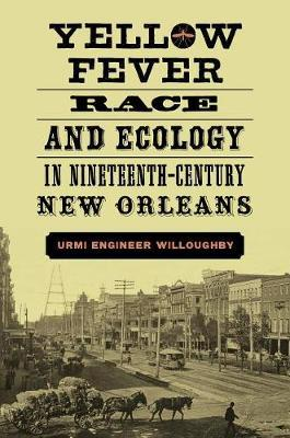 Yellow Fever, Race, and Ecology in Nineteenth-Century New Orleans by Urmi Willoughby