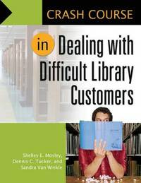 Crash Course in Dealing with Difficult Library Customers by Shelley Elizabeth Mosley