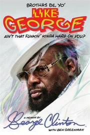 "Brothas be, ""Yo' Like George, Ain't That Funkin' Kinda Hard on You?"": A Memoir by George Clinton"
