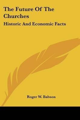 The Future of the Churches: Historic and Economic Facts by Roger W. Babson