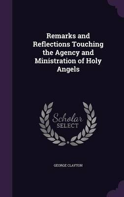 Remarks and Reflections Touching the Agency and Ministration of Holy Angels by George Clayton image