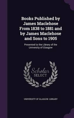 Books Published by James Maclehose from 1838 to 1881 and by James Maclehose and Sons to 1905