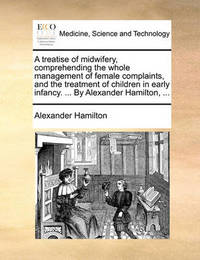 A Treatise of Midwifery, Comprehending the Whole Management of Female Complaints, and the Treatment of Children in Early Infancy. ... by Alexander Hamilton, ... by Alexander Hamilton
