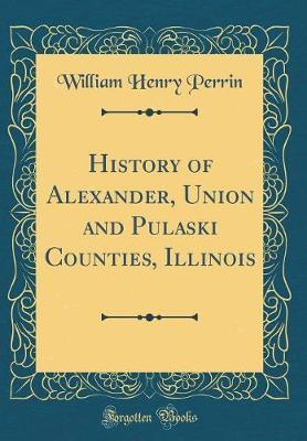 History of Alexander, Union and Pulaski Counties, Illinois (Classic Reprint) by William Henry Perrin