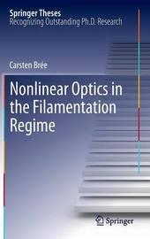 Nonlinear Optics in the Filamentation Regime by Carsten Bree