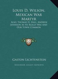 Louis D. Wilson, Mexican War Martyr: Also, Thomas H. Hall, Andrew Johnson as He Really Was and Our Town Common by Gaston Lichtenstein