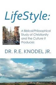 Lifestyle: A Biblical/Philosophical Study of Christianity and the Culture It Produces by Dr R E Knodel, Jr