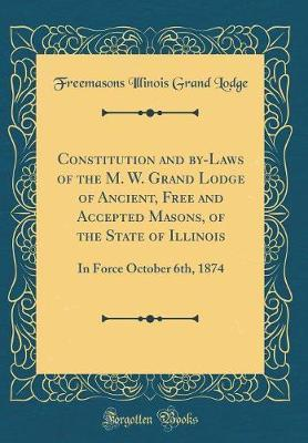 Constitution and By-Laws of the M. W. Grand Lodge of Ancient, Free and Accepted Masons, of the State of Illinois by Freemasons Illinois Grand Lodge