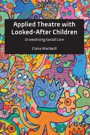 Applied Theatre with Looked-After Children by Claire MacNeill