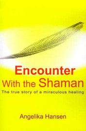 Encounter with the Shaman: The True Story of a Miraculous Healing by Angelika Hansen image