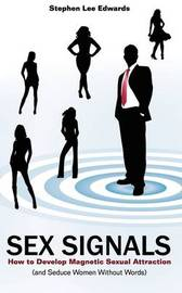 Sex Signals - Body Language Secrets - How to Seduce a Woman Without Words by Stephen Lee Edwards