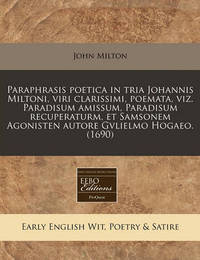 Paraphrasis Poetica in Tria Johannis Miltoni, Viri Clarissimi, Poemata, Viz. Paradisum Amissum, Paradisum Recuperaturm, Et Samsonem Agonisten Autore Gvlielmo Hogaeo. (1690) by John Milton
