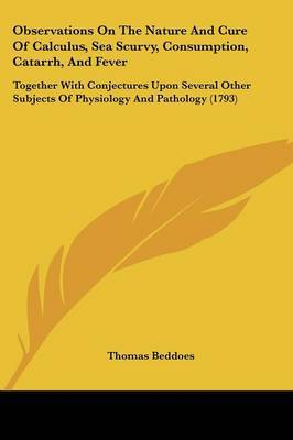 Observations On The Nature And Cure Of Calculus, Sea Scurvy, Consumption, Catarrh, And Fever: Together With Conjectures Upon Several Other Subjects Of Physiology And Pathology (1793) by Thomas Beddoes image