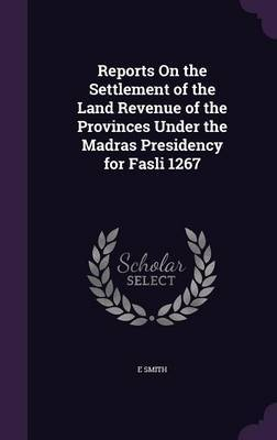 Reports on the Settlement of the Land Revenue of the Provinces Under the Madras Presidency for Fasli 1267 by Smith