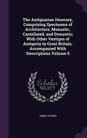 The Antiquarian Itinerary, Comprising Specimens of Architecture, Monastic, Castellated, and Domestic; With Other Vestiges of Antiquity in Great Britain. Accompanied with Descriptions Volume 5 by James Storer