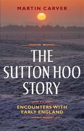 The Sutton Hoo Story by Martin Carver