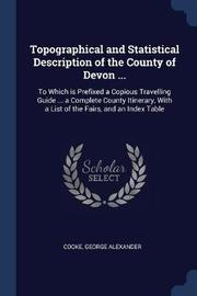 Topographical and Statistical Description of the County of Devon ... by George Alexander Cooke