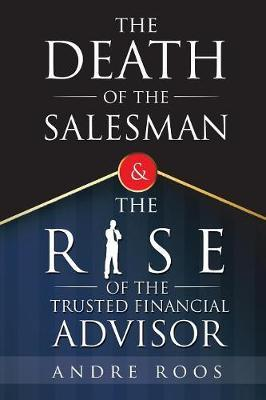 The Death of the Salesman and the Rise of the Trusted Financial Advisor by Andre Roos