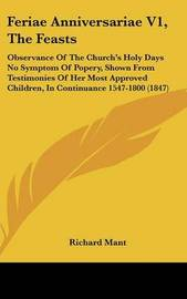Feriae Anniversariae V1, the Feasts: Observance of the Church's Holy Days No Symptom of Popery, Shown from Testimonies of Her Most Approved Children, in Continuance 1547-1800 (1847) by Richard Mant image