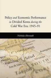 Policy and Economic Performance in Divided Korea during the Cold War Era: 1945-91 by Nicholas Eberstadt