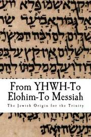 From Yhwh to Elohim to Messiah by Dr Al Garza