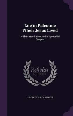 Life in Palestine When Jesus Lived by Joseph Estlin Carpenter