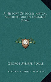A History of Ecclesiastical Architecture in England (1848) by George Ayliffe Poole