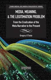 Media, Meaning, & the Legitimation Problem from the Eradication of the Meta Narrative to the Present by Gregory O'Toole