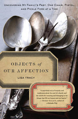 Objects of Our Affection: Uncovering My Family's Past, One Chair, Pistol, and Pickle Fork at a Time by Lisa Tracy image