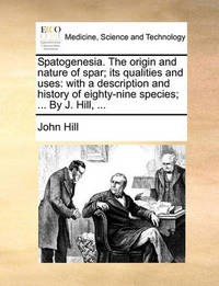 Spatogenesia. the Origin and Nature of Spar; Its Qualities and Uses by John Hill
