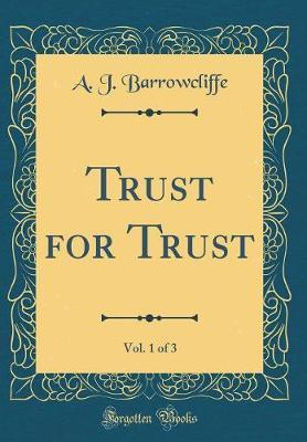 Trust for Trust, Vol. 1 of 3 (Classic Reprint) by A J Barrowcliffe
