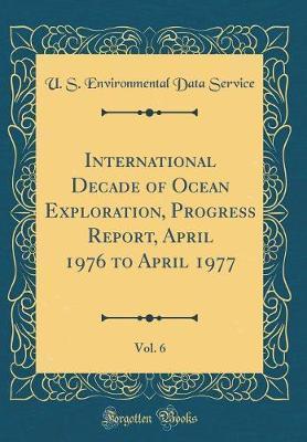 International Decade of Ocean Exploration, Progress Report, April 1976 to April 1977, Vol. 6 (Classic Reprint) by U S Environmental Data Service