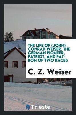 The Life of (John) Conrad Weiser, the German Pioneer, Patriot, and Patron of Two Races by C. Z. Weiser image