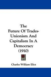 The Future of Trades-Unionism and Capitalism in a Democracy (1910) by Charles William Eliot
