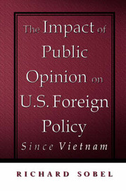The Impact of Public Opinion on U.S. Foreign Policy Since Vietnam by Richard Sobel