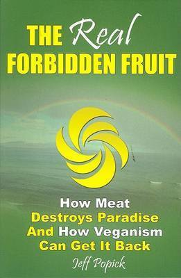 Real Forbidden Fruit: How Meat Destroys Paradise and How Veganism Can Get it Back by Jeff Popick
