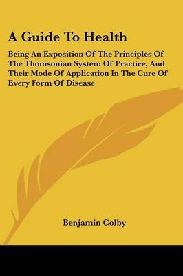 A Guide to Health: Being an Exposition of the Principles of the Thomsonian System of Practice, and Their Mode of Application in the Cure of Every Form of Disease by Benjamin Colby