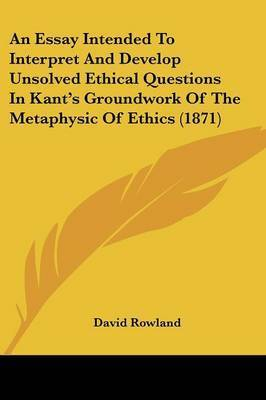 An Essay Intended To Interpret And Develop Unsolved Ethical Questions In Kant's Groundwork Of The Metaphysic Of Ethics (1871) by David Rowland
