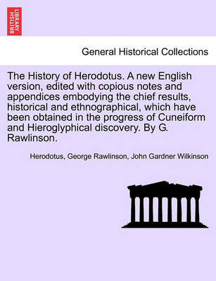The History of Herodotus. Edited with Copious Notes and Appendices Embodying the Chief Results, Historical and Ethnographical, Which Have Been Obtained in the Progress of Cuneiform and Hieroglyphical Discovery. Vol. IV, Third Edition by . Herodotus