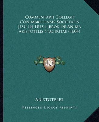 Commentarii Collegii Conimbrecensis Societatis Jesu in Tres Libros de Anima Aristotelis Stagiritae (1604) by * Aristotle
