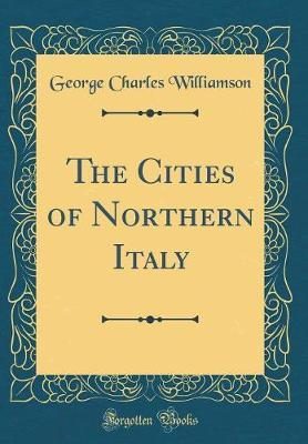 The Cities of Northern Italy (Classic Reprint) by George Charles Williamson