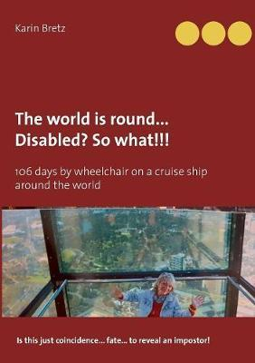 The World Is Round ... Disabled?! So What!!! by Karin Bretz
