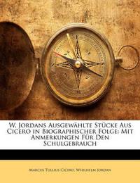 W. Jordans Ausgewhlte Stcke Aus Cicero in Biographischer Folge: Mit Anmerkungen Fr Den Schulgebrauch by Marcus Tullius Cicero