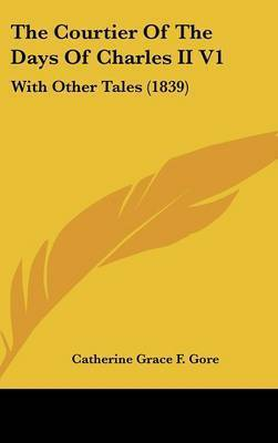 The Courtier of the Days of Charles II V1: With Other Tales (1839) by (Catherine Grace Frances) Gore