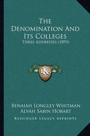 The Denomination and Its Colleges: Three Addresses (1895) by Alvah Sabin Hobart